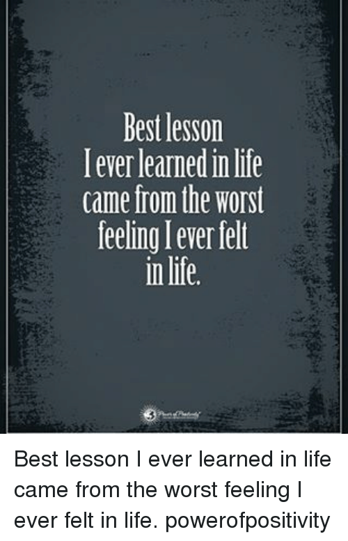 Life, Memes, and The Worst: Bestlesson  I ever learnedin life  came from the Worst  feelinglever felt  in life. Best lesson I ever learned in life came from the worst feeling I ever felt in life. powerofpositivity