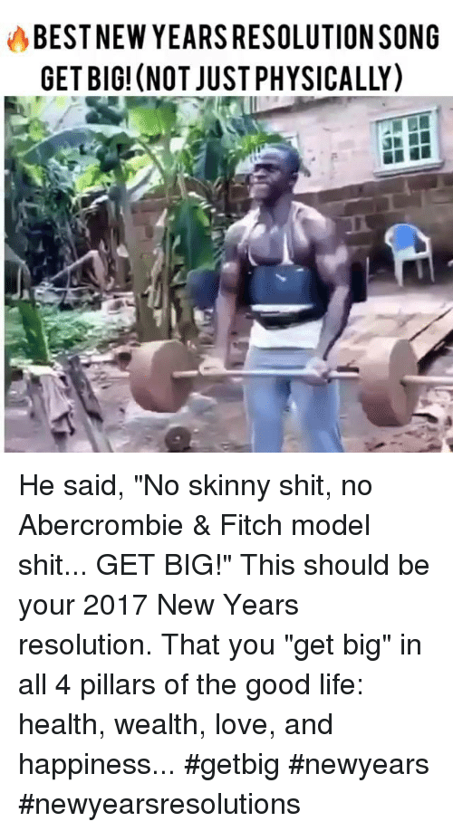 """Abercrombie: BESTNEW YEARSRESOLUTION SONG  GET BIG! (NOT JUSTPHYSICALLY) He said, """"No skinny shit, no Abercrombie & Fitch model shit... GET BIG!"""" This should be your 2017 New Years resolution. That you """"get big"""" in all 4 pillars of the good life: health, wealth, love, and happiness... #getbig #newyears #newyearsresolutions"""