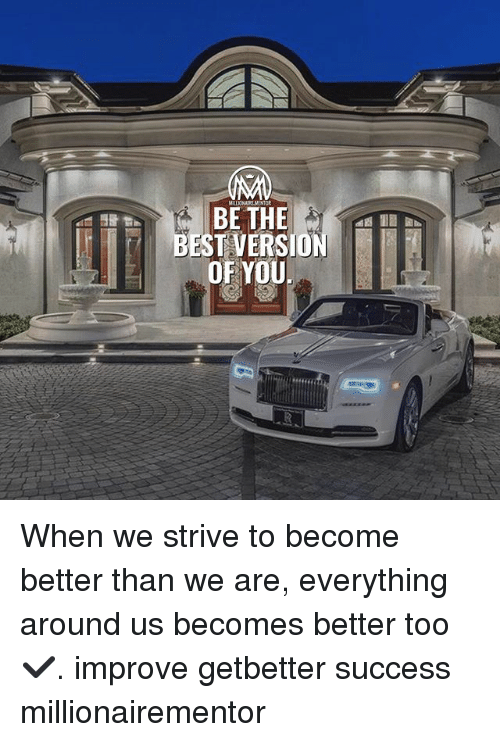 Memes, Success, and 🤖: BESTVERSIO  OF YOU When we strive to become better than we are, everything around us becomes better too✔️. improve getbetter success millionairementor
