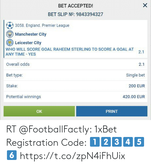 Leicester: BET ACCEPTED!  BET SLIP NO: 9843394327  3058. England. Premier League  Manchester City  Leicester City  WHO WILL SCORE GOAL RAHEEM STERLING TO SCORE A GOAL AT  ANY TIME - YES  2.1  Overall odds  2.1  Bet type:  Single bet  Stake:  200 EUR  Potential winnings  420.00 EUR  Ок  PRINT RT @FootballFactly: 1xBet Registration Code: 1⃣2⃣3⃣4⃣5⃣6⃣ https://t.co/zpN4iFhUix