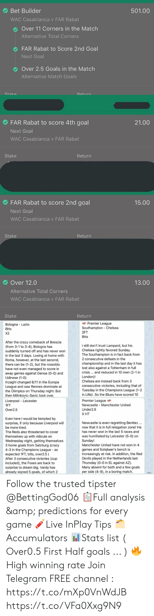 vardy: Bet Builder  501.00  WAC Casablanca v FAR Rabat  Over 11 Corners in the Match  Alternative Total Corners  FAR Rabat to Score 2nd Goal  Next Goal  Over 2.5 Goals in the Match  Alternative Match Goals   FAR Rabat to score 4th goal  21.00  Next Goal  WAC Casablanca v FAR Rabat  Stake  Return  FAR Rabat to score 2nd goal  15.00  Next Goal  WAC Casablanca v FAR Rabat  Stake  Return  Over 12.0  13.00  Alternative Total Corners  WAC Casablanca v FAR Rabat  Stake  Return   Premier League  Southampton Chelsea  Bologna Lazio  Btts  2FT  X2  Btts  After the crazy comeback of Brescia  (from 3-1 to 3-4), Bologna has  suddenly turned off and has never won  in the last 3 days. Losing at home with  Roma, however, at the last second,  there can be (1-2), but the rossoblu  have not even managed to score in  away games against Genoa (0-0) and  Udinese (1-0).  Inzaghi changed 8/11 in the Europa  League and saw Rennes dominate at  the Olimpico on Thursday night. But  then Milinkovic-Savic took over,  I still don't trust Lampard, but his  Chelsea rightly favored Sunday.  The Southampton is in fact back from  2 consecutive defeats in the  championship and in the last day it has  lost also against a Tottenham in full  crisis... and reduced in 10 men (2-1 in  London)!  Chelsea are instead back from 3  consecutive victories, including that of  Tuesday in the Champions League (1-2  in Lille). So the Blues have scored 10  Premier League  Newcastle Manchester United  Liverpool Leicester  1FT  Under2.5  Over2.5  Х Т  Even here I would be tempted by  surprise, if only because Liverpool will  Newcastle is even regretting Benitez  now that it is in full relegation zone! He  be more tired.  has never won in the last 5 races and  The Reds also threatened to cover  was humiliated by Leicester (5-0) on  Sunday!  Manchester United have not won in 4  themselves up with ridicule on  Wednesday night, getting themselves  3 home goals from Salzburg (crazy  4-3 in the Champions League as  expected 1FT,
