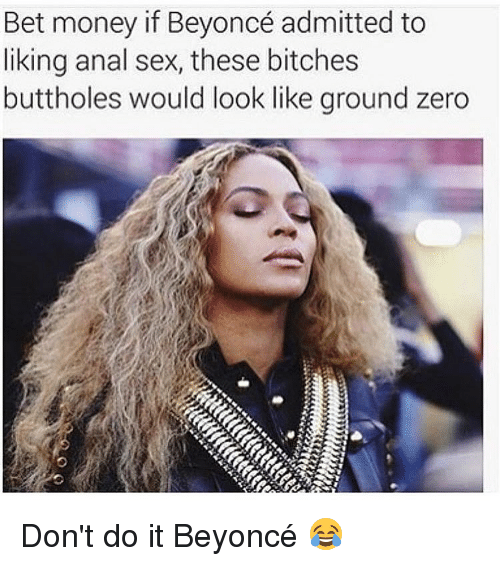 Anal Sex, Beyonce, and Bitch: Bet money if Beyoncé admitted to  liking anal sex, these bitches  buttholes would look like ground zero Don't do it Beyoncé 😂