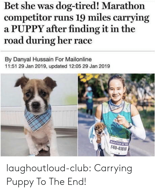 marathon: Bet she was dog-tired! Marathon  competitor runs 19 miles carrying  a PUPPY after finding it in the  road during her race  By Danyal Hussain For Mailonline  11:51 29 Jan 2019, updated 12:05 29 Jan 2019  F40-41810 laughoutloud-club:  Carrying Puppy To The End!