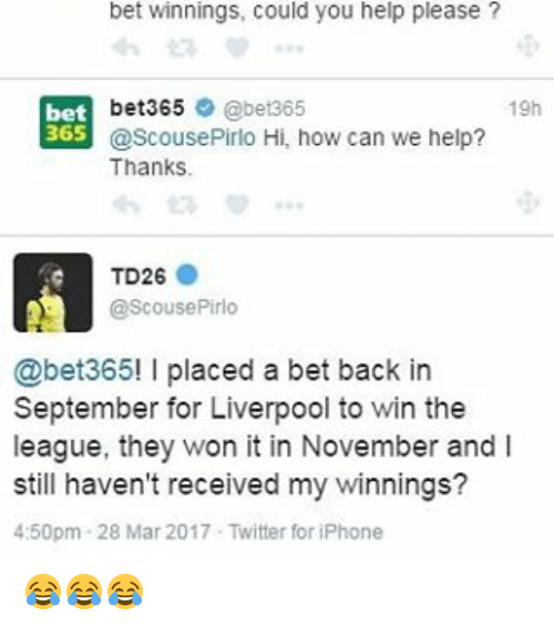 Help Please: bet winnings, could you help please?  bet365  @bet365  19h  bet  365  @Scouse Pirlo Hi, how can we help?  Thanks  TD26  @ScousePirlo  @bet365! l placed a bet back in  September for Liverpool to win the  league, they won it in November and l  still haven't received my winnings?  4:50pm 28 Mar 2017 Twitter for iPhone 😂😂😂