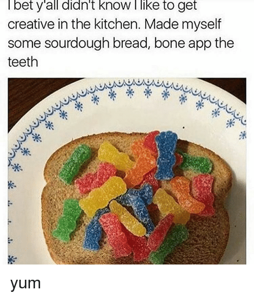 Bone App The Teeth: bet y all didn't know like to get  creative in the kitchen. Made myself  some sourdough bread, bone app the  teeth yum