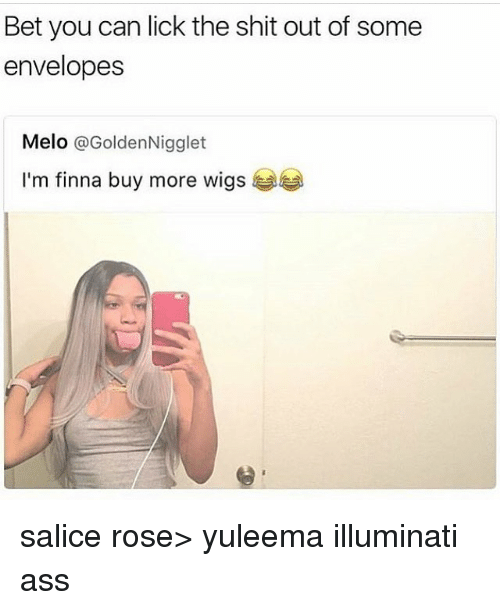 Ass, Illuminati, and Memes: Bet you can lick the shit out of some  envelopes  Melo @GoldenNigglet  I'm finna buy more wigs salice rose> yuleema illuminati ass