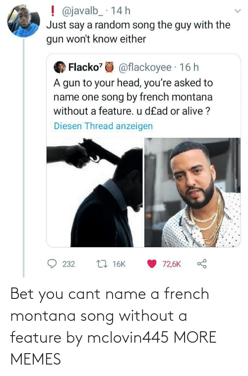 Montana: Bet you cant name a french montana song without a feature by mclovin445 MORE MEMES