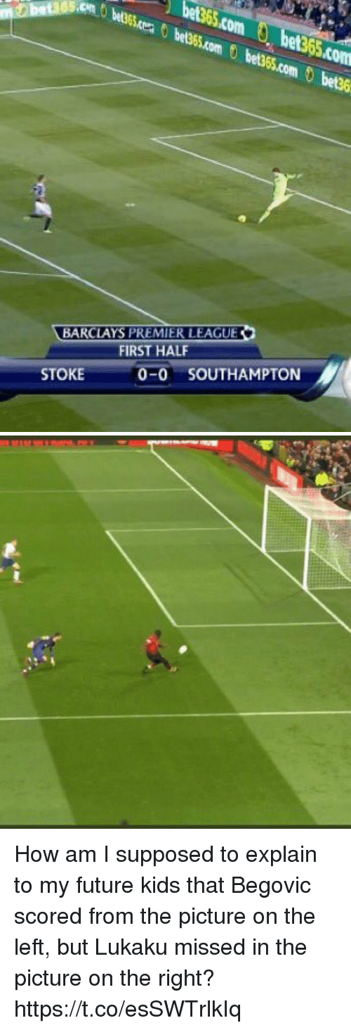 Future, Premier League, and Soccer: bet365.com, bet365.com  m sess.com e355.com 0 bees  1363  etg  BARCLAYS PREMIER LEAGUE  FIRST HALF  0-0 SOUTHAMPTON  STOKE How am I supposed to explain to my future kids that Begovic scored from the picture on the left, but Lukaku missed in the picture on the right? https://t.co/esSWTrlkIq
