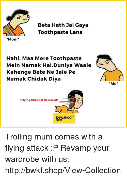 "Memes, Trolling, and Http: Beta Hath Jal Gaya  Toothpaste Lana  Mom  Nahi, Maa Mere Toothpaste  Mein Namak Hai. Duniya Waale  Kahenge Bete Ne Jale Pe  Namak Chidak Diya  ""Flying Chappal Received  Bewakoof  Com  ""Me Trolling mum comes with a flying attack :P  Revamp your wardrobe with us: http://bwkf.shop/View-Collection"