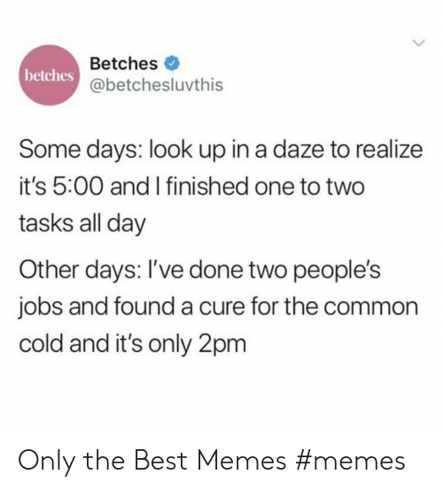 best memes: Betches  betches  @betchesluvthis  Some days: look up in a daze to realize  it's 5:00 and I finished one to two  tasks all day  Other days: I've done two people's  jobs and founda cure for the common  cold and it's only 2pm Only the Best Memes #memes