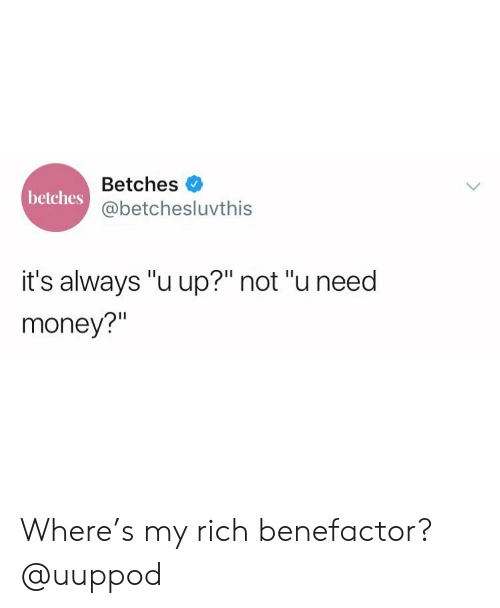 """Need Money: Betches  @betchesluvthis  betches  it's always """"u up?"""" not """"u need  money?"""" Where's my rich benefactor? @uuppod"""