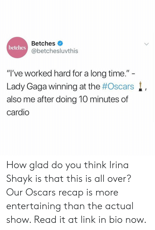 "Oscars: Betches  @betchesluvthis  betches  ""I've worked hard for a long time.""  Lady Gaga winning at the #Oscars  also me after doing 10 minutes of  cardio How glad do you think Irina Shayk is that this is all over? Our Oscars recap is more entertaining than the actual show. Read it at link in bio now."