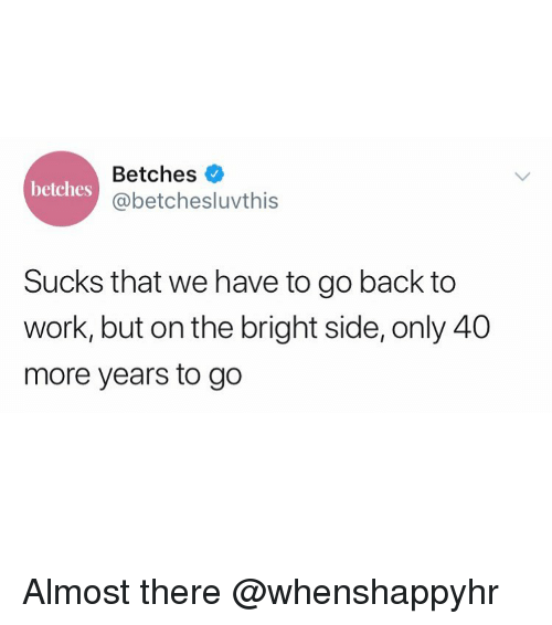 we have to go back: Betches  @betchesluvthis  betches  Sucks that we have to go back to  work, but on the bright side, only 40  more years to go Almost there @whenshappyhr
