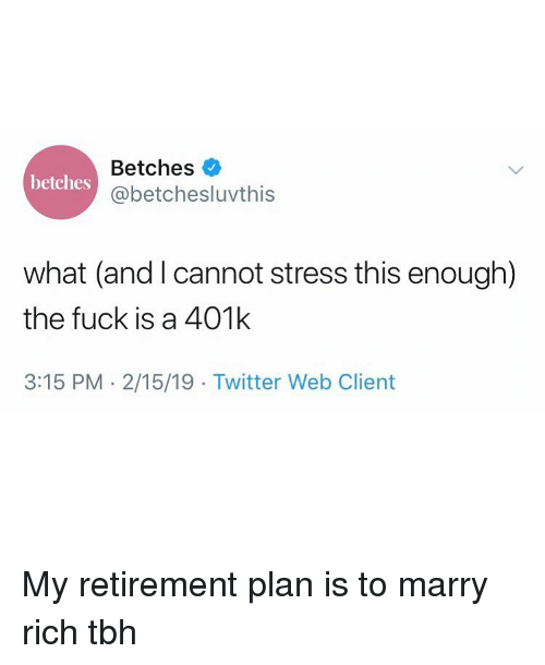 401k: Betches  @betchesluvthis  betches  what (and I cannot stress this enough)  the fuck is a 401k  3:15 PM 2/15/19 Twitter Web Client My retirement plan is to marry rich tbh