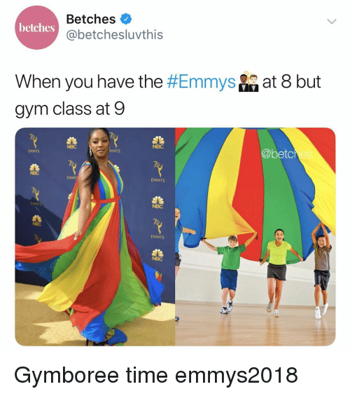 Gym, Time, and Girl Memes: Betches  @betchesluvthis  betches  When you have the #Emmys  gym class at 9  at 8 but  NBC  NBC  @betc  EMMTS  MMYS  es  NBC  EMMT  EMMYS  NBC  EMMYS  NBC Gymboree time emmys2018
