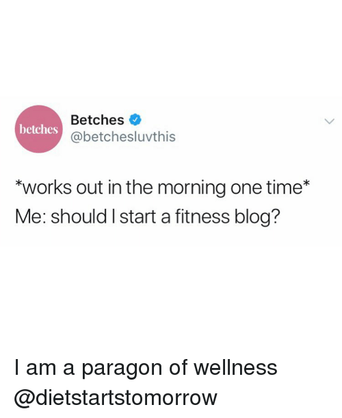 "Wellness: Betches  @betchesluvthis  betches  ""works out in the morning one time*  Me: should I start a fitness blog? I am a paragon of wellness @dietstartstomorrow"