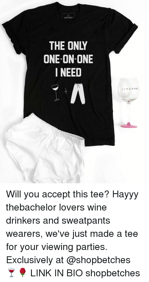 Wine, Girl Memes, and One on One: BETCHES  THE ONIY  ONE-ON-ONE  I NEED  T CHEST Will you accept this tee? Hayyy thebachelor lovers wine drinkers and sweatpants wearers, we've just made a tee for your viewing parties. Exclusively at @shopbetches 🍷🌹 LINK IN BIO shopbetches