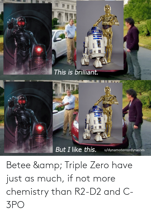 triple: Betee & Triple Zero have just as much, if not more chemistry than R2-D2 and C-3PO