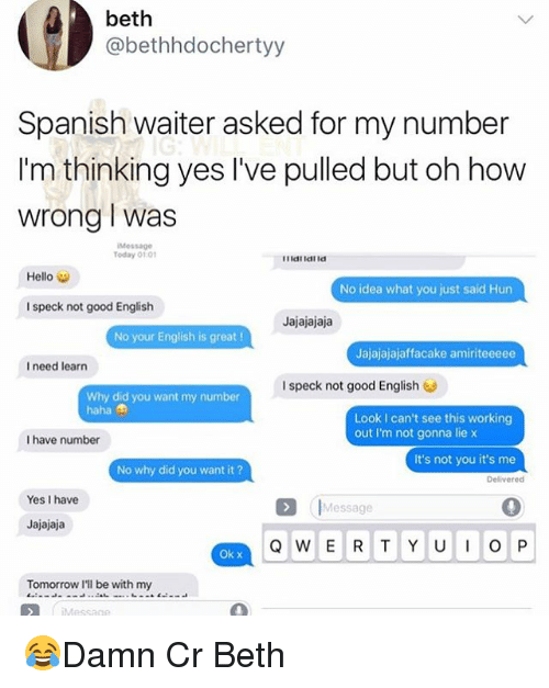 Hello, Memes, and Spanish: beth  @bethhdochertyy  Spanish waiter asked for my number  I'm thinking yes I've pulled but oh how  wrong I was  Message  Today 01:01  Hello  No idea what you just said Hun  I speck not good English  Jajajajaja  No your English is great!  Jajajajajaffacake amiriteeeee  I need learn  I speck not good English  Why did you want my number  haha  Look I can't see this working  out I'm not gonna lie x  I have number  It's not you it's me  No why did you want it ?  Yes I have  |Message  Jajajaja  Ok x  Tomorrow I'll be with my 😂Damn Cr Beth