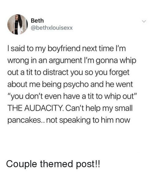 """whip: Beth  @bethxlouisexx  I said to my boyfriend next time l'm  wrong in an argument I'm gonna whip  out a tit to distract you so you forget  about me being psycho and he went  """"you don't even have a tit to whip out""""  THE AUDACITY. Can't help my small  pancakes..not speaking to him now Couple themed post!!"""