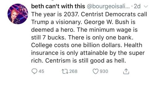 Visionary: beth can't with this @bourgeoisali... . 2d  The year is 2037. Centrist Democrats call  Trump a visionary. George W. Bush is  deemed a hero. The minimum wage is  still 7 bucks. There is only one bank.  College costs one billion dollars. Health  insurance is only attainable by the super  rich. Centrism is still good as hell  45  268 930 T