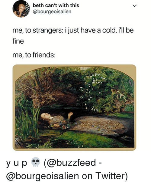 Friends, Memes, and Twitter: beth can't with this  @bourgeoisalien  me, to strangers: i just have a cold. i'll be  fine  me, to friends: y u p 💀 (@buzzfeed - @bourgeoisalien on Twitter)
