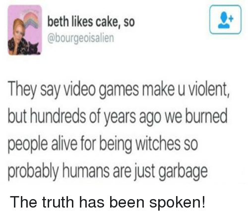 memes: beth likes cake, so  @bourgeois alien  They say video games makeuviolent,  but hundreds of years ago we burned  probably humans are just garbage The truth has been spoken!