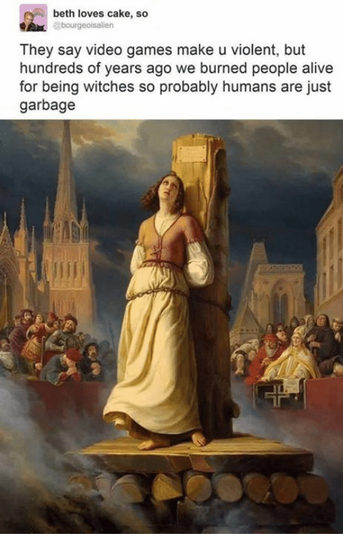 Alive, Memes, and Video Games: beth loves cake, so  They say video games make u violent, but  hundreds of years ago we burned people alive  for being witches so probably humans are just  garbage