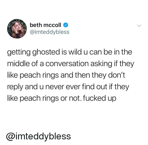 The Middle, Wild, and Dank Memes: beth mccoll  @imteddybless  getting ghosted is wild u can be in the  middle of a conversation asking if they  like peach rings and then they don't  reply and u never ever find out if they  like peach rings or not. fucked up @imteddybless