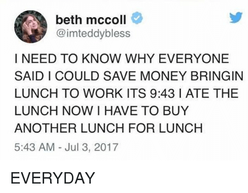 Money, Work, and Girl Memes: beth mccoll  @imteddybless  I NEED TO KNOW WHY EVERYONE  SAID I COULD SAVE MONEY BRINGIN  LUNCH TO WORK ITS 9:43 I ATE THE  LUNCH NOW I HAVE TO BUY  ANOTHER LUNCH FOR LUNCH  5:43 AM Jul 3, 2017 EVERYDAY