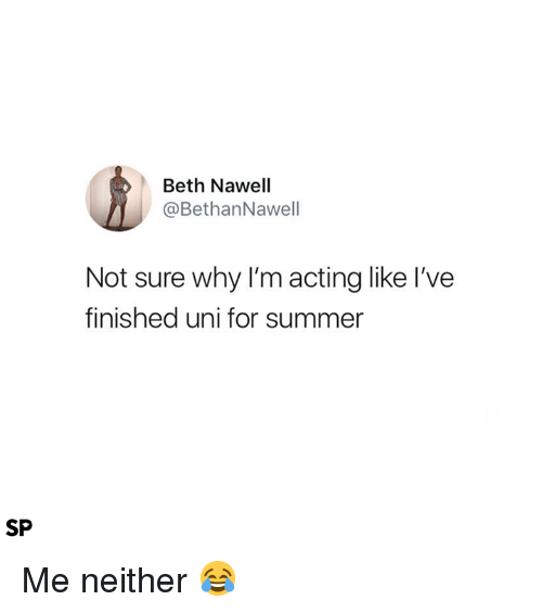 Summer, Acting, and Uni: Beth Nawell  @BethanNawell  Not sure why I'm acting like I've  finished uni for summer  SP Me neither 😂