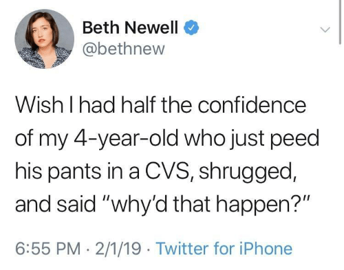"""CVS: Beth Newell  @bethnew  Wish I had half the confidence  of my 4-year-old who just peed  his pants in a CVS, shrugged,  and said """"why'd that happen?""""  6:55 PM 2/1/19 Twitter for iPhone"""
