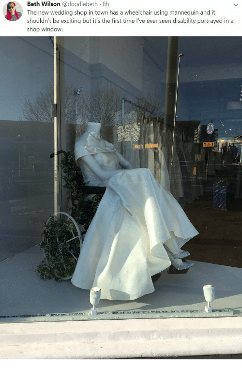 disability: Beth Wilson @doodlebeth 8h  The new wedding shop in town has a wheelchair using mannequin and it  shouldn't be exciting but it's the first time I've ever seen disability portrayed in a  shop window.