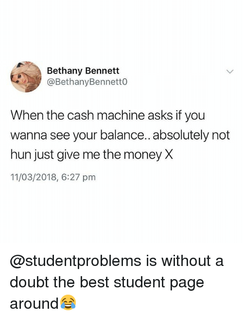 Money, Best, and British: Bethany Bennett  @BethanyBennett0  When the cash machine asks if you  wanna see your balance.. absolutely not  hun just give me the money X  11/03/2018, 6:27 prm @studentproblems is without a doubt the best student page around😂