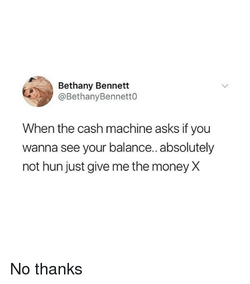 Memes, Money, and Asks: Bethany Bennett  @BethanyBennetto  When the cash machine asks if you  wanna see your balance.. absolutely  not hun just give me the money X No thanks