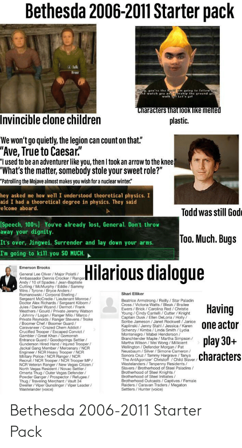"""Shari: Bethesda 2006-2011 Starter pack  A Talk  Hroa  oll ou're the beg m going to fellow o  and wale al  round gou  Let' aol  Characters that look like melted  Invincible clone children  plastic.  We won't go quietly, the legion can count on that.""""  """"Ave, True to Caesar.  """"I used to be an adventurer like you, then I took an arrow to the knee!  """"What's the matter, somebody stole your sweet role?""""  """"Patrolling the Mojave almost makes you wish for a nuclear winter""""  hey asked me how we'll I understood theoretical physics. I  aid I had a theoretical degree in physics. They said  elcome aboard.  Todd was still God  [Speech, 100%) You've already lost, General. Don't throw  away your dignity.  Too. Much. Bugs  It's over, Jingwei. Surrender and lay down your arms  I'm going to kill you SO MUCH.  Hilarious dialogue  Emerson Brooks  General Lee Oliver / Major Polatli  Andy/10 of Spades/Jean-Baptiste  Cutting/ McMurphy/Eddie/Sammy  Wins/Tyrone / Bryce Anders /  Shari Elliker  Sergeant McCredie/Lieutenant Monroe/  Doctor Alex Richards/Sergeant Kilborn/  Jules/Daniel Wyand / Dermot / Frank  Weathers/Gourd/Private Jeremy Watson  Beatrice Armstrong / Reilly/Star Paladin  Having  Ewers/Brick / Carolina Red/ Christie  Young/Cindy Cantelli/ Cutter / Knight  Captain Dusk /Ellen DeLoria/Holly  Scrbe Jameson /Janet Rockwell/Janice  Private Reynolds/Ranger Stevens/Troike  / Boomer Chef / Boomer Guard  one actor  n  Caravaneer/Crazed Chem Addict /  t /  VIC  Gambler/Great Khan /Gomorrah  Schenzy / Kimba / Linda Smith/ Lydia  Montenegro/ Mabel Henderson  Branchtender Maple Martha Simpson /  nt  Wellinaton/Defender Morgan / Pat  Neusbaum / Silver / Simone Cameron  Sonora Cruz / Tammy Hargrave /Tanya  aver/  he AntAgonizer Chnstoff /Child Slav  play 30+  Entrance Guard /Goodsprings Settler/  Gunderson Hired Hand/Injured Trooper/  Engineer/NCR Heavy Trooper / NCR  Military Police/ NCR Ranger/ NCR  Recruit/ NCR Trooper / NCR Trooper MP/  characters  en  North Vegas Resident/ Novac Settler  Sl"""