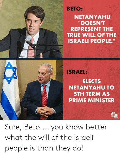 "minister: BETO:  NETANYAHU  ""DOESN'T  REPRESENT THE  TRUE WILL OF THE  ISRAELI PEOPLE.""  ISRAEL:  ELECTS  NETANYAHU TO  5TH TERM AS  PRIME MINISTER Sure, Beto.... you know better what the will of the Israeli people is than they do!"