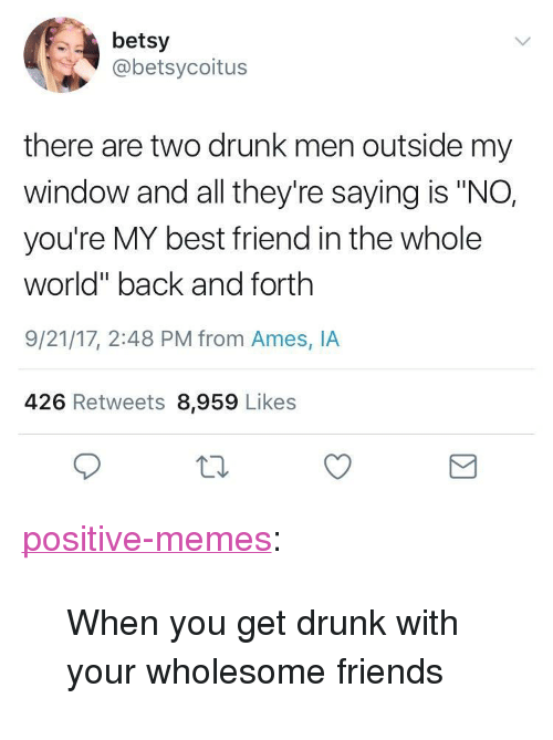 "youre my best friend: betsy  @betsycoitus  there are two drunk men outside my  window and all they're saying is ""NO,  you're MY best friend in the whole  world"" back and forth  9/21/17, 2:48 PM from Ames, IA  426 Retweets 8,959 Likes <p><a href=""https://positive-memes.tumblr.com/post/165640246940/when-you-get-drunk-with-your-wholesome-friends"" class=""tumblr_blog"">positive-memes</a>:</p><blockquote><p>When you get drunk with your wholesome friends</p></blockquote>"