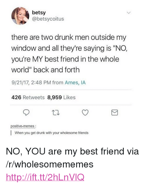 "youre my best friend: betsy  @betsycoitus  there are two drunk men outside my  window and all they're saying is ""NO,  you're MY best friend in the whole  world"" back and forth  9/21/17, 2:48 PM from Ames, IA  426 Retweets 8,959 Likes  positive-memes.  When you get drunk with your wholesome friends <p>NO, YOU are my best friend via /r/wholesomememes <a href=""http://ift.tt/2hLnVlQ"">http://ift.tt/2hLnVlQ</a></p>"