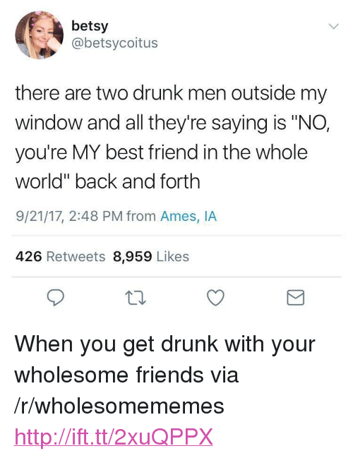 "youre my best friend: betsy  @betsycoitus  there are two drunk men outside my  window and all they're saying is ""NO,  you're MY best friend in the whole  world"" back and forth  9/21/17, 2:48 PM from Ames, IA  426 Retweets 8,959 Likes <p>When you get drunk with your wholesome friends via /r/wholesomememes <a href=""http://ift.tt/2xuQPPX"">http://ift.tt/2xuQPPX</a></p>"