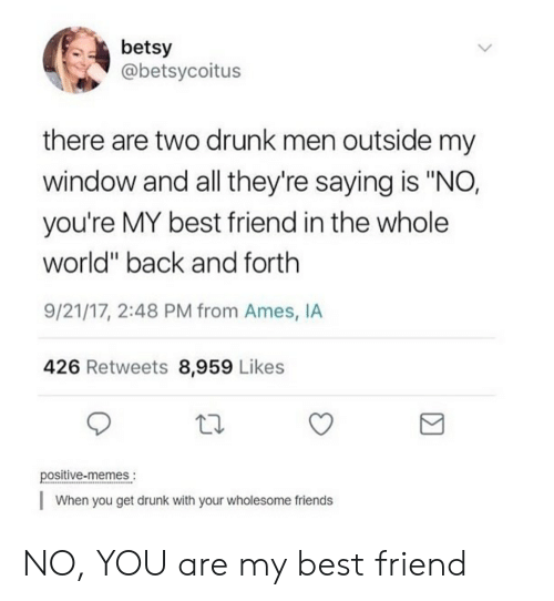 "youre my best friend: betsy  @betsycoitus  there are two drunk men outside my  window and all they're saying is ""NO,  you're MY best friend in the whole  world"" back and forth  9/21/17, 2:48 PM from Ames, IA  426 Retweets 8,959 Likes  positive-memes.  When you get drunk with your wholesome friends NO, YOU are my best friend"