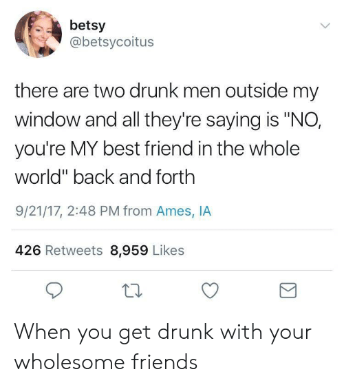 "youre my best friend: betsy  @betsycoitus  there are two drunk men outside my  window and all they're saying is ""NO,  you're MY best friend in the whole  world"" back and forth  9/21/17, 2:48 PM from Ames, IA  426 Retweets 8,959 Likes When you get drunk with your wholesome friends"