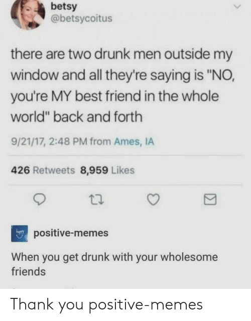 """youre my best friend: betsy  @betsycoitus  there are two drunk men outside my  window and all they're saying is """"NO,  you're MY best friend in the whole  world"""" back and forth  9/21/17, 2:48 PM from Ames, IA  426 Retweets 8,959 Likes  positive-memes  When you get drunk with your wholesome  friends Thank you positive-memes"""