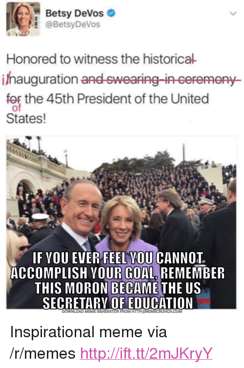 """Betsy Devos: Betsy DeVos  @BetsyDeVos  Honored to witness the historical  ihauguration  for the 45th President of the United  Py-  States!  IF VOU EVER FEEL VOU CANNOT  ACCOMPLISH YOUR GOAL REMEMBER  THIS MORON BECAME  THE US  SECRETARY OF EDUCATION  DOWNLOAD MEME GENERATOR FROM HTTP:/MEMECRUNCH.COM <p>Inspirational meme via /r/memes <a href=""""http://ift.tt/2mJKryY"""">http://ift.tt/2mJKryY</a></p>"""