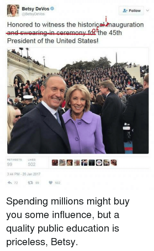 to wit: Betsy DeVos  Follow  Betsy Devos  Honored to witness the historigakamauguration  and swearing-in ceremony fd the 45th  President of the United States!  344 PM 20 Jan 2017  72 502 Spending millions might buy you some influence, but a quality public education is priceless, Betsy.