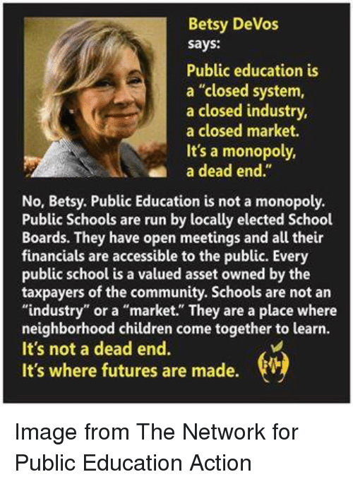 """Community, Memes, and Monopoly: Betsy DeVos  says:  Public education is  a """"closed system,  a closed industry,  a closed market.  It's a monopoly,  an a dead end  No, Betsy. Public Education is not a monopoly.  Public Schools are run by locally elected School  Boards. They have open meetings and all their  financials are accessible to the public. Every  public school is a valued asset owned by the  taxpayers of the community. Schools are not an  industry""""  or a """"market."""" They are a place where  neighborhood children come together to learn.  It's not a dead end  It's where futures are made. Image from The Network for Public Education Action"""