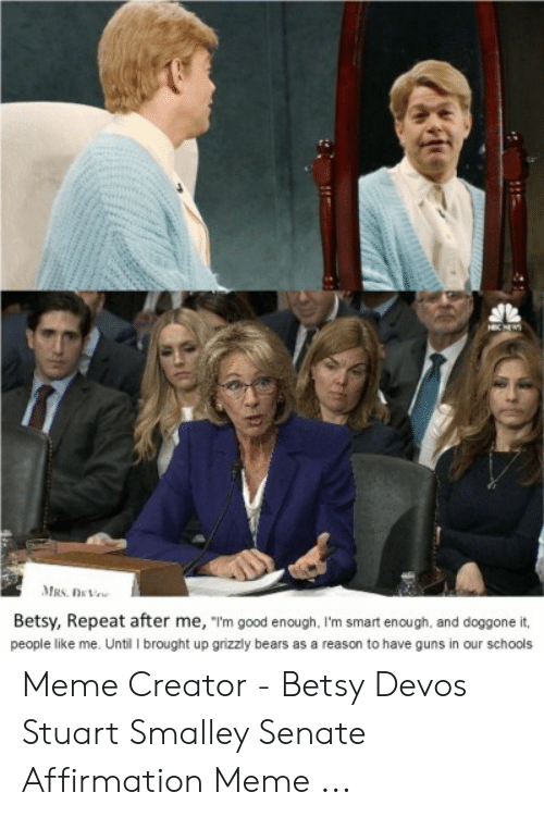 "stuart smalley: Betsy, Repeat after me, ""m good enough, I'm smart enough, and doggone it,  people like me. Until I brought up grizzly bears as a reason to have guns in our schools Meme Creator - Betsy Devos Stuart Smalley Senate Affirmation Meme ..."