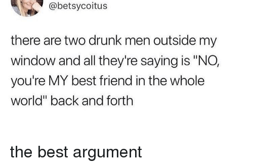 "youre my best friend: @betsycoitus  there are two drunk men outside my  window and all they're saying is ""NO,  you're MY best friend in the whole  world"" back and forth the best argument"