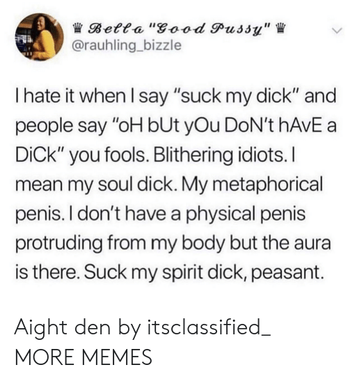 "I Hate It When I: Betta ""good Pussy""  @rauhling bizzle  I hate it when I say ""suck my dick"" and  people say ""oH bUt yOu DoN't hAvE a  DiCk"" you fools. Blithering idiots.I  mean my soul dick. My metaphorical  penis. I don't have a physical penis  protruding from my body but the aura  is there. Suck my spirit dick, peasant. Aight den by itsclassified_ MORE MEMES"