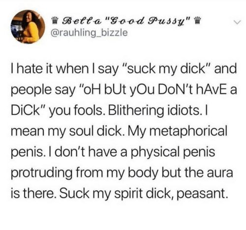 "I Hate It When I: Betta ""good Pussy""  @rauhling bizzle  I hate it when I say ""suck my dick"" and  people say ""oH bUt yOu DoN't HAVE a  DiCk"" you fools. Blithering idiots. I  mean my soul dick. My metaphorical  penis. I don't have a physical penis  protruding from my body but the aura  is there. Suck my spirit dick, peasant"